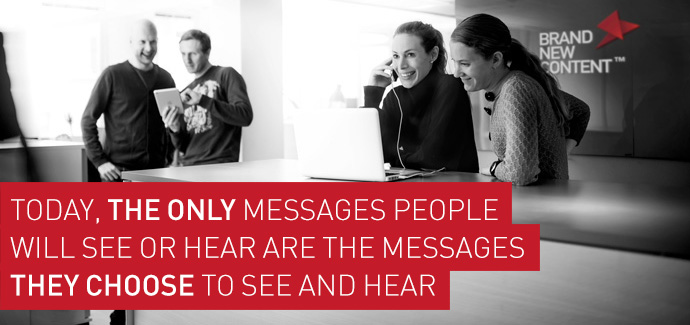 Today, the only messages people will see or hear are the messages they choose to see and hear